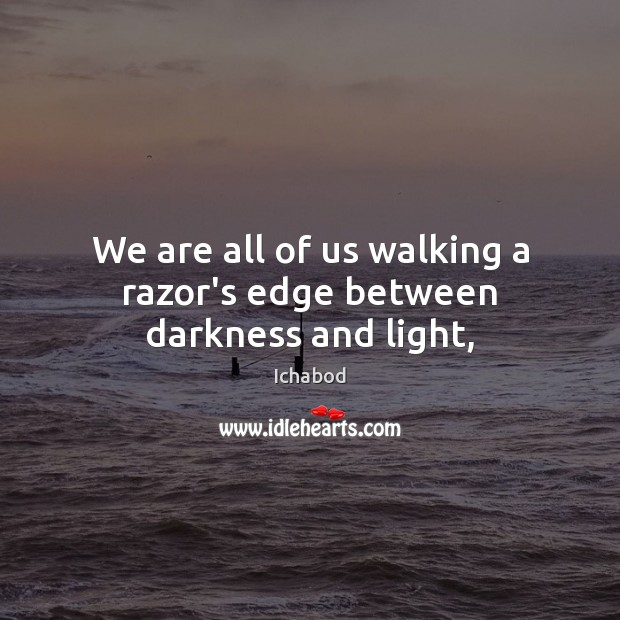 We are all of us walking a razor's edge between darkness and light, Image