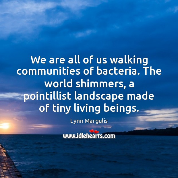 Image, We are all of us walking communities of bacteria. The world shimmers,