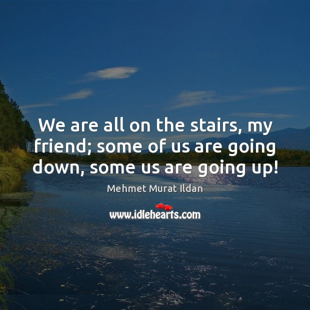 Image, We are all on the stairs, my friend; some of us are going down, some us are going up!