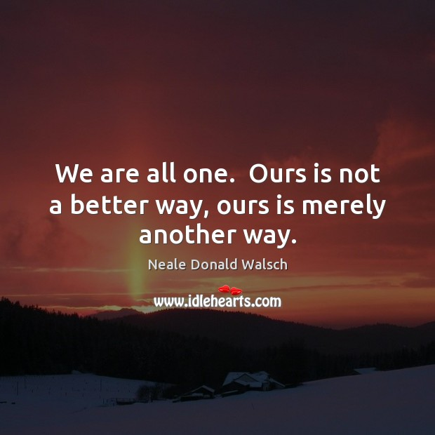 Image, We are all one.  Ours is not a better way, ours is merely another way.