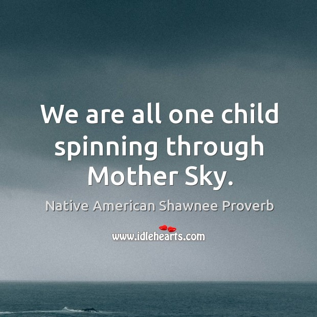 Image, We are all one child spinning through mother sky.