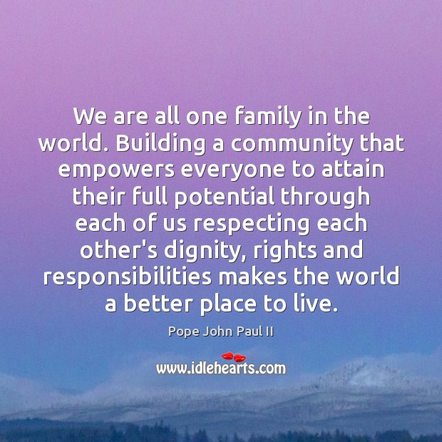 We are all one family in the world. Building a community that Pope John Paul II Picture Quote