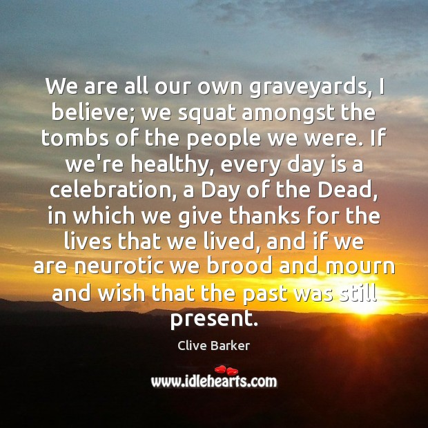 We are all our own graveyards, I believe; we squat amongst the Clive Barker Picture Quote