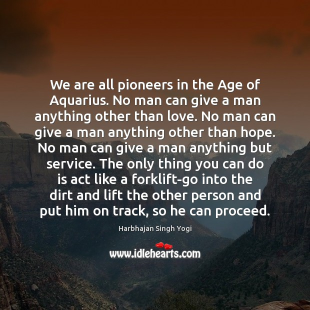 Image, We are all pioneers in the Age of Aquarius. No man can