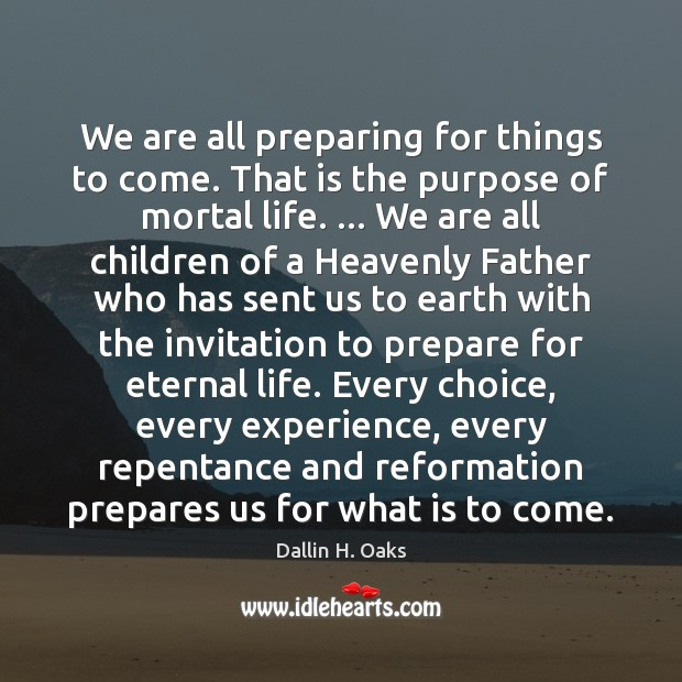 We are all preparing for things to come. That is the purpose Dallin H. Oaks Picture Quote