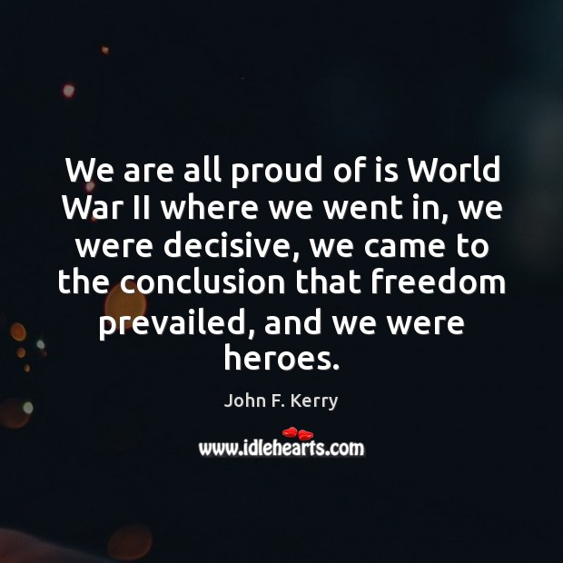 We are all proud of is World War II where we went John F. Kerry Picture Quote