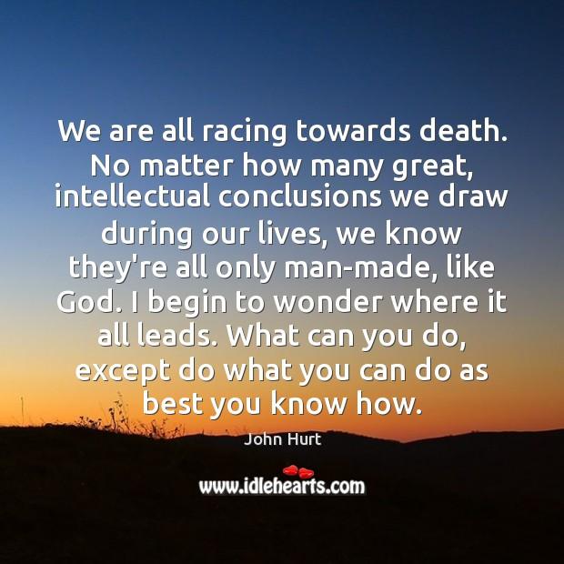 Image, We are all racing towards death. No matter how many great, intellectual