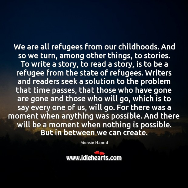 We are all refugees from our childhoods. And so we turn, among Mohsin Hamid Picture Quote