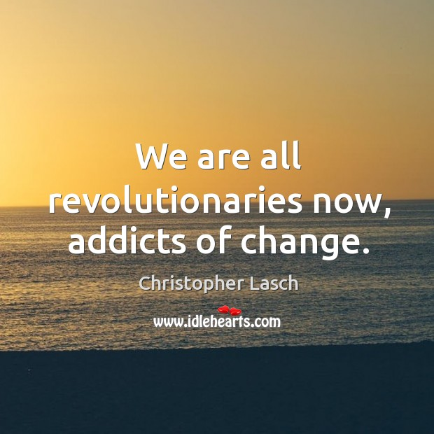 We are all revolutionaries now, addicts of change. Christopher Lasch Picture Quote
