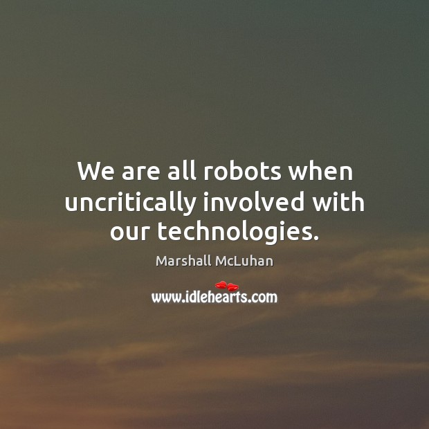 We are all robots when uncritically involved with our technologies. Image