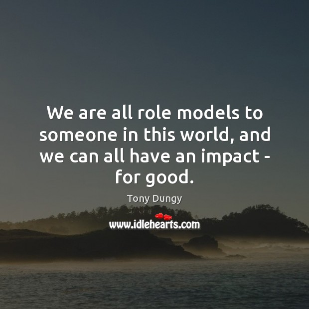 We are all role models to someone in this world, and we can all have an impact – for good. Tony Dungy Picture Quote