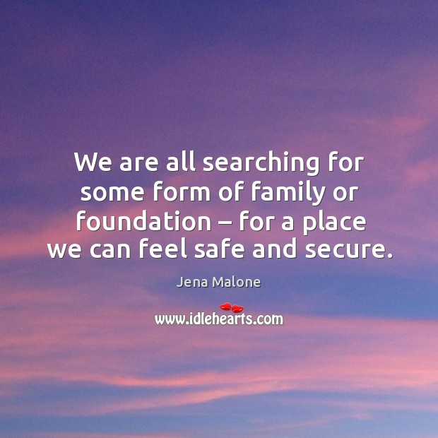 We are all searching for some form of family or foundation – for a place we can feel safe and secure. Jena Malone Picture Quote