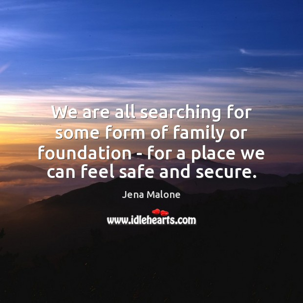 We are all searching for some form of family or foundation – Jena Malone Picture Quote