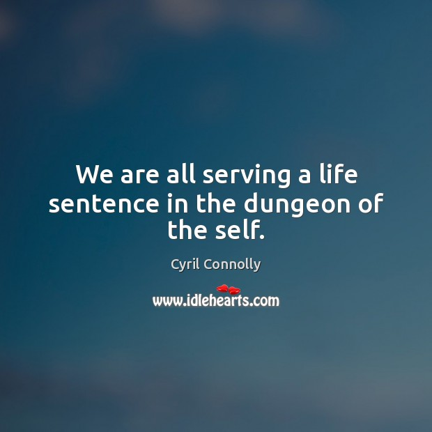We are all serving a life sentence in the dungeon of the self. Cyril Connolly Picture Quote