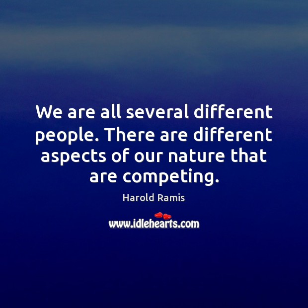 We are all several different people. There are different aspects of our Image