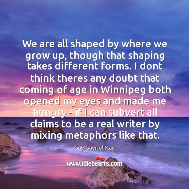We are all shaped by where we grow up, though that shaping Guy Gavriel Kay Picture Quote