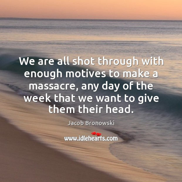 Image, We are all shot through with enough motives to make a massacre,