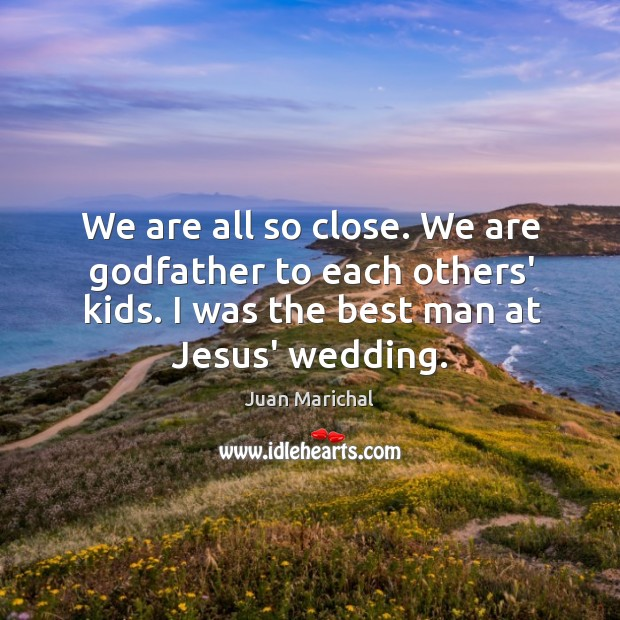 We are all so close. We are Godfather to each others' kids. Image