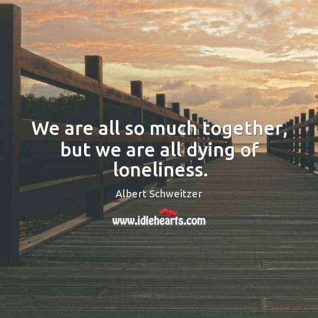 We are all so much together, but we are all dying of loneliness. Image