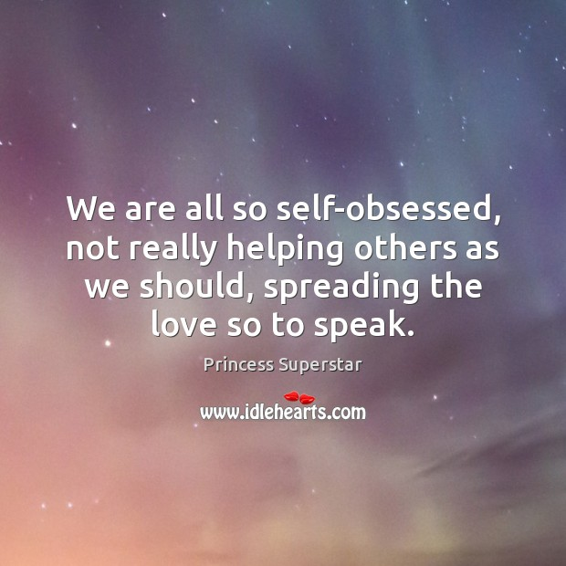We are all so self-obsessed, not really helping others as we should, Image