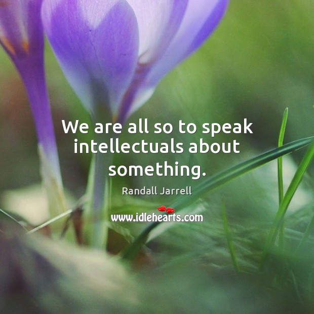 We are all so to speak intellectuals about something. Randall Jarrell Picture Quote