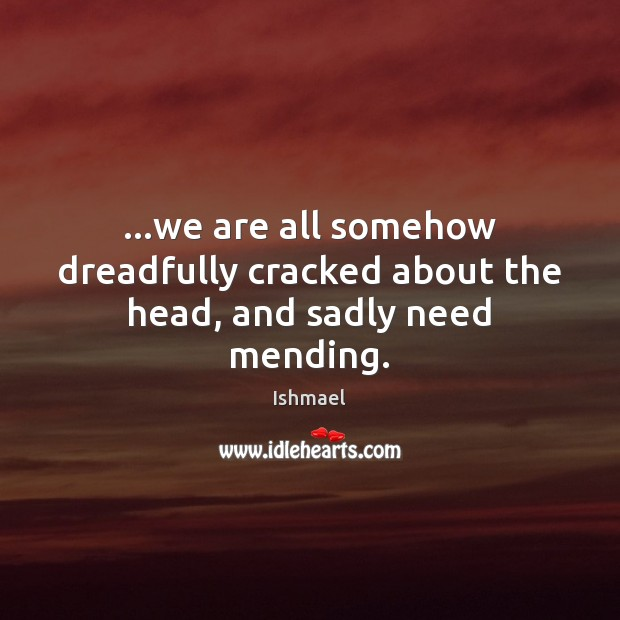 …we are all somehow dreadfully cracked about the head, and sadly need mending. Ishmael Picture Quote