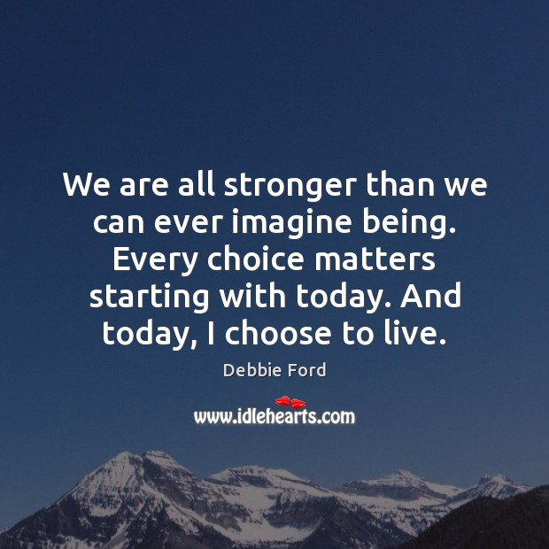 We are all stronger than we can ever imagine being. Every choice Image
