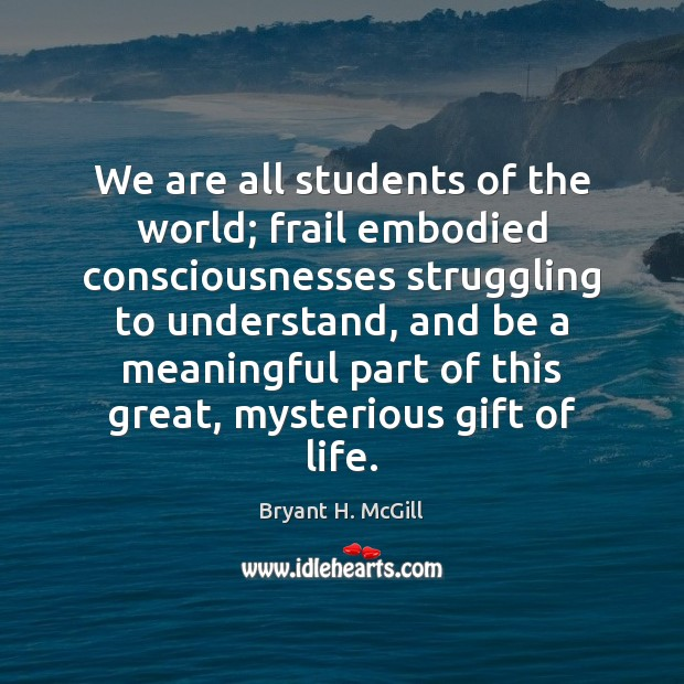 We are all students of the world; frail embodied consciousnesses struggling to Bryant H. McGill Picture Quote