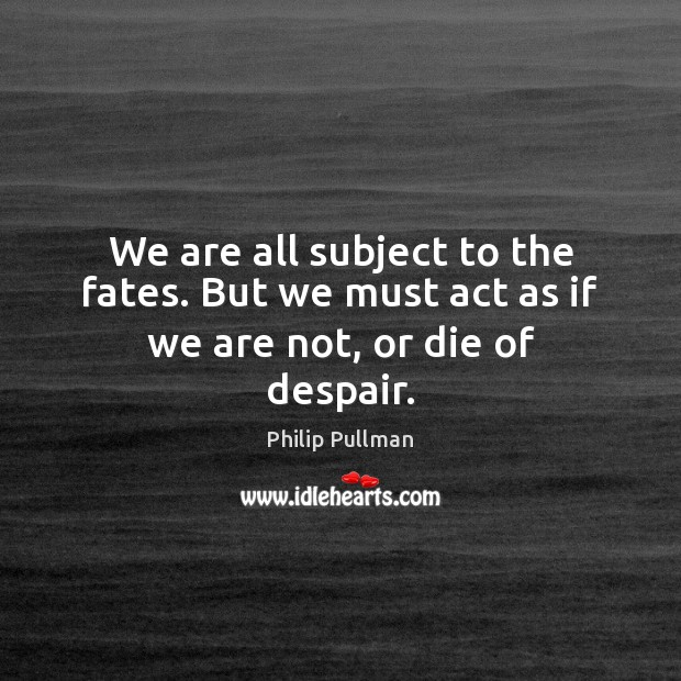 Image, We are all subject to the fates. But we must act as if we are not, or die of despair.