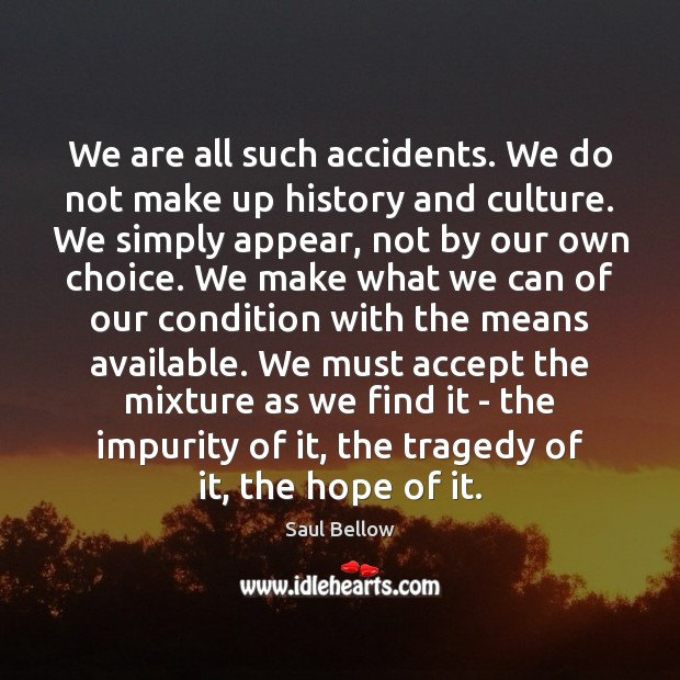 We are all such accidents. We do not make up history and Saul Bellow Picture Quote