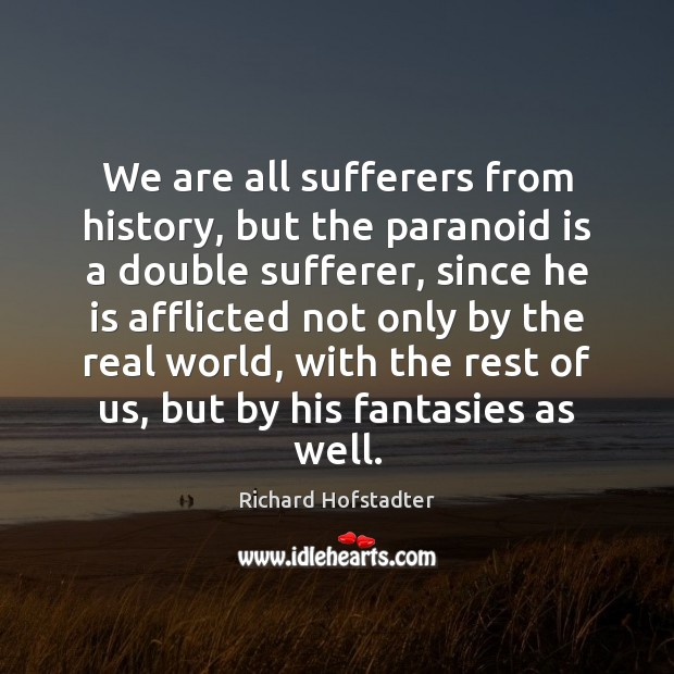 We are all sufferers from history, but the paranoid is a double Richard Hofstadter Picture Quote