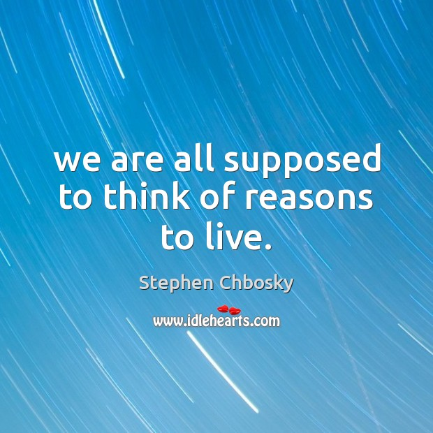 We are all supposed to think of reasons to live. Stephen Chbosky Picture Quote