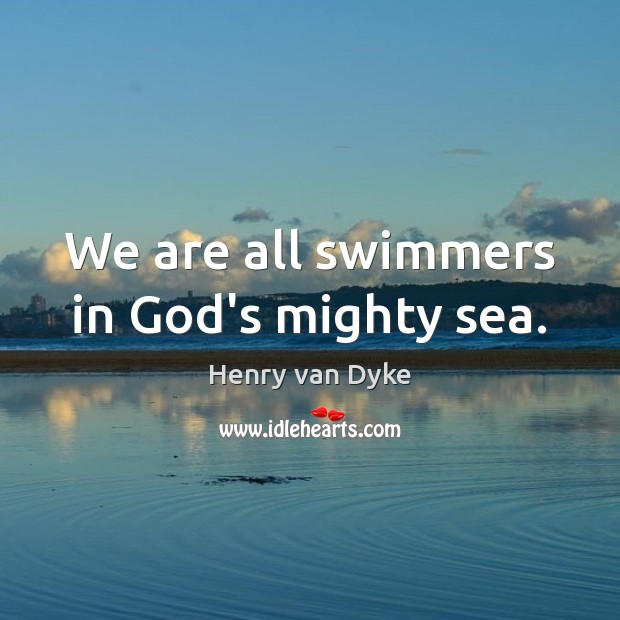 We are all swimmers in God's mighty sea. Henry van Dyke Picture Quote