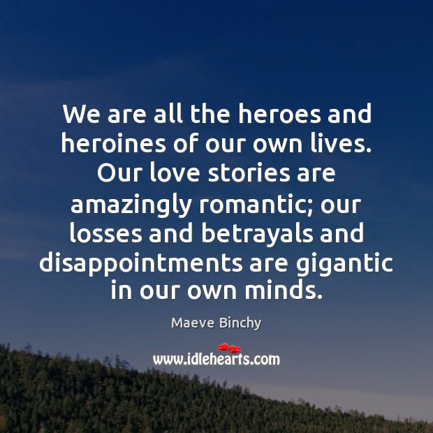 We are all the heroes and heroines of our own lives. Our Image