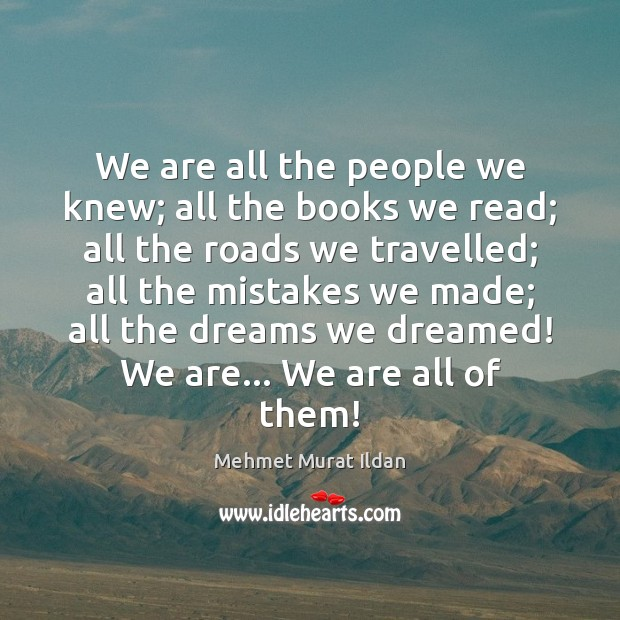 Image, We are all the people we knew; all the books we read;