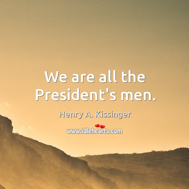 Image, We are all the President's men.