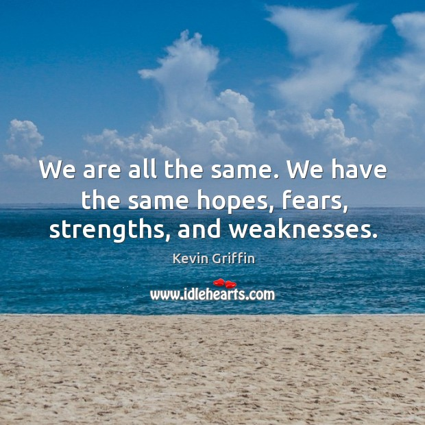 We are all the same. We have the same hopes, fears, strengths, and weaknesses. Image