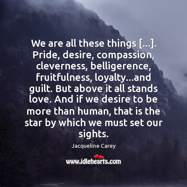 Image, We are all these things […]. Pride, desire, compassion, cleverness, belligerence, fruitfulness, loyalty…