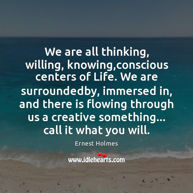 We are all thinking, willing, knowing,conscious centers of Life. We are Ernest Holmes Picture Quote
