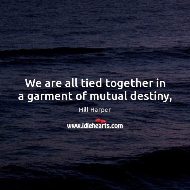 We are all tied together in a garment of mutual destiny, Image