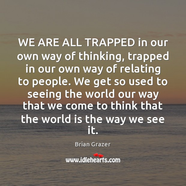 WE ARE ALL TRAPPED in our own way of thinking, trapped in Image