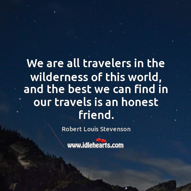 We are all travelers in the wilderness of this world, and the best we can find in our travels is an honest friend. Image