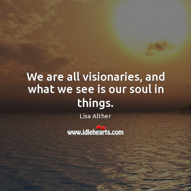 We are all visionaries, and what we see is our soul in things. Lisa Alther Picture Quote