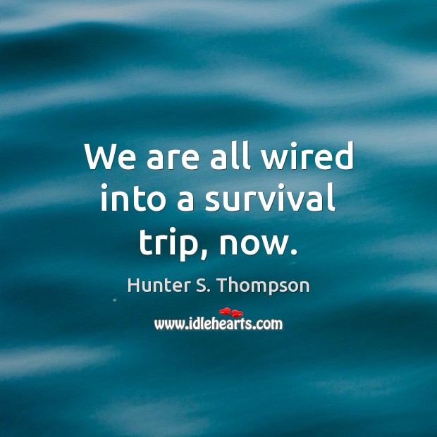 We are all wired into a survival trip, now. Hunter S. Thompson Picture Quote