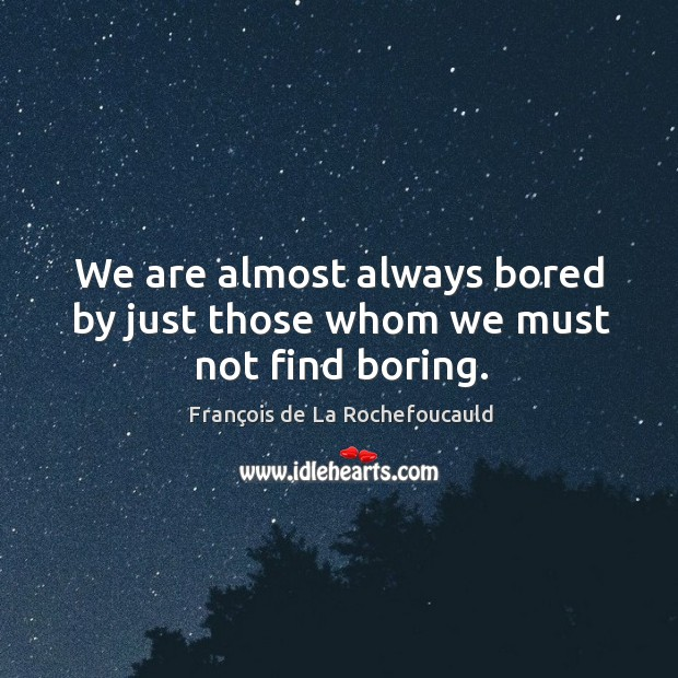 Image, We are almost always bored by just those whom we must not find boring.