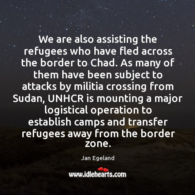 We are also assisting the refugees who have fled across the border to chad. Jan Egeland Picture Quote
