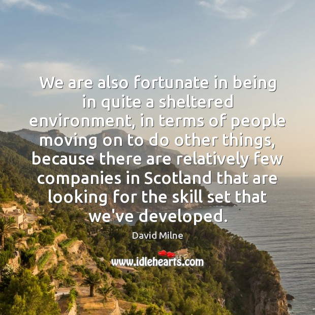 We are also fortunate in being in quite a sheltered environment, in Moving On Quotes Image