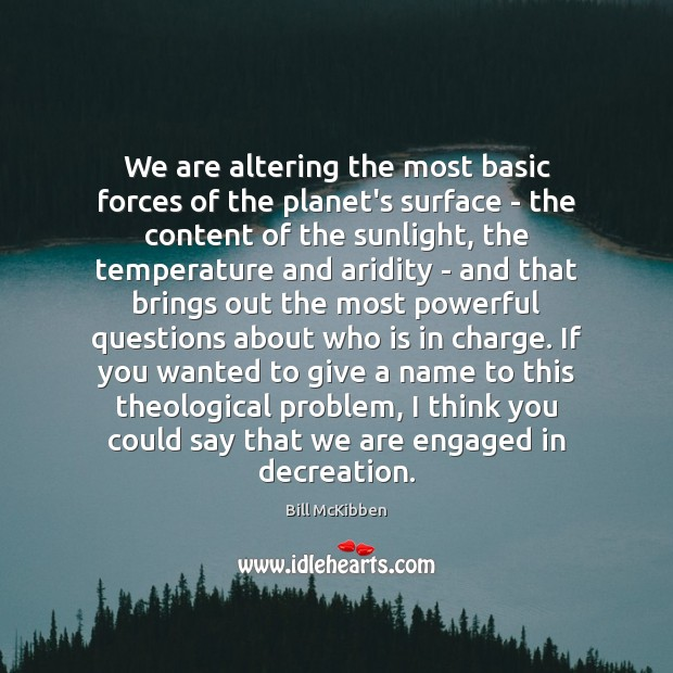 We are altering the most basic forces of the planet's surface – Bill McKibben Picture Quote
