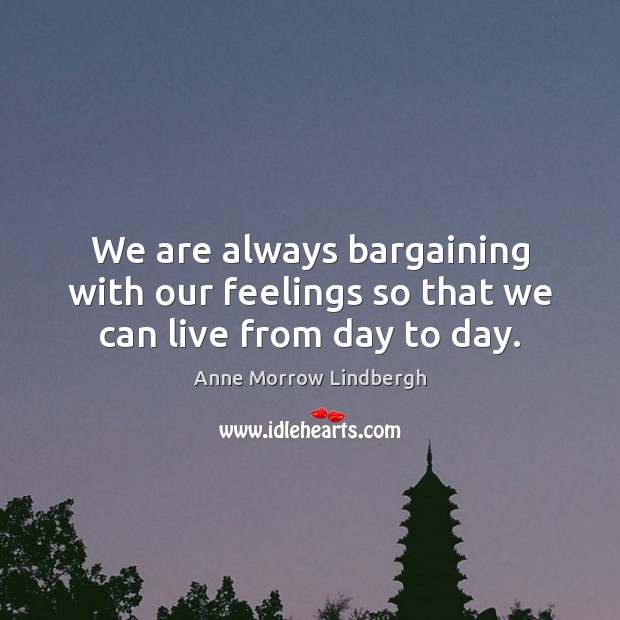 We are always bargaining with our feelings so that we can live from day to day. Image