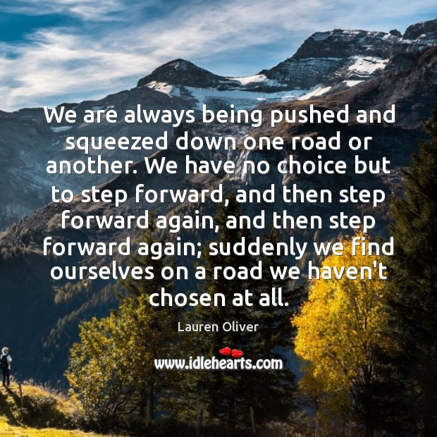 We are always being pushed and squeezed down one road or another. Lauren Oliver Picture Quote